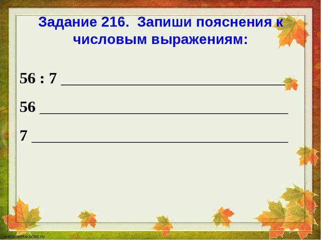 Задание 216. Запиши пояснения к числовым выражениям: 56 : 7 ________________...