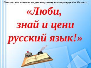 Внеклассное занятие по русскому языку и литературе для 6 класса «Люби, знай и