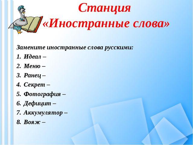 Станция «Иностранные слова» Замените иностранные слова русскими: Идеал – Меню...