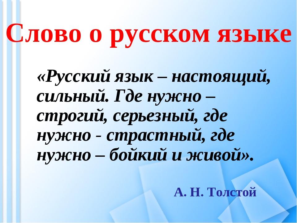 Слово о русском языке «Русский язык – настоящий, сильный. Где нужно – строги...