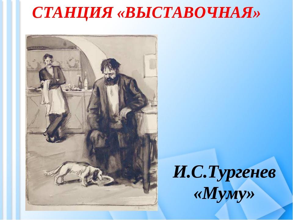СТАНЦИЯ «ВЫСТАВОЧНАЯ» И.С.Тургенев «Муму»