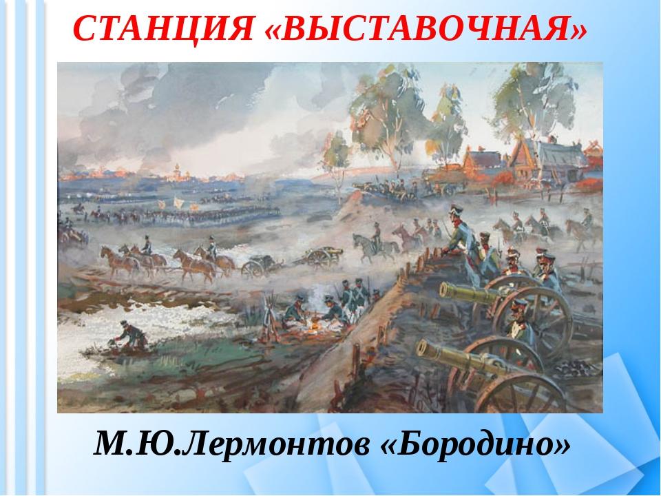 СТАНЦИЯ «ВЫСТАВОЧНАЯ» М.Ю.Лермонтов «Бородино»