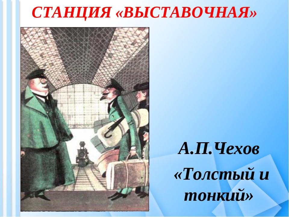 СТАНЦИЯ «ВЫСТАВОЧНАЯ» А.П.Чехов «Толстый и тонкий»