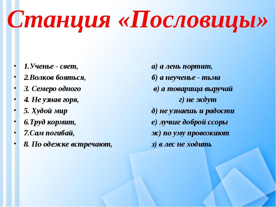 Станция «Пословицы» 1.Ученье - свет, а) а лень портит, 2.Волков бояться,...