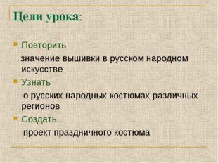 Цели урока: Повторить значение вышивки в русском народном искусстве Узнать о