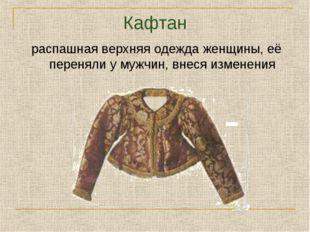 Кафтан распашная верхняя одежда женщины, её переняли у мужчин, внеся изменения