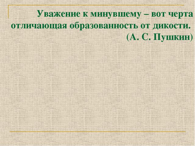 Уважение к минувшему – вот черта отличающая образованность от дикости. (А. С....