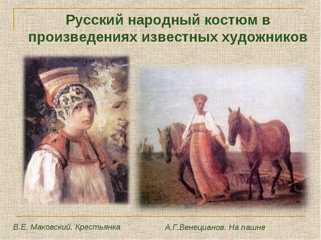 В.Е. Маковский. Крестьянка А.Г.Венецианов. На пашне. Русский народный костюм...