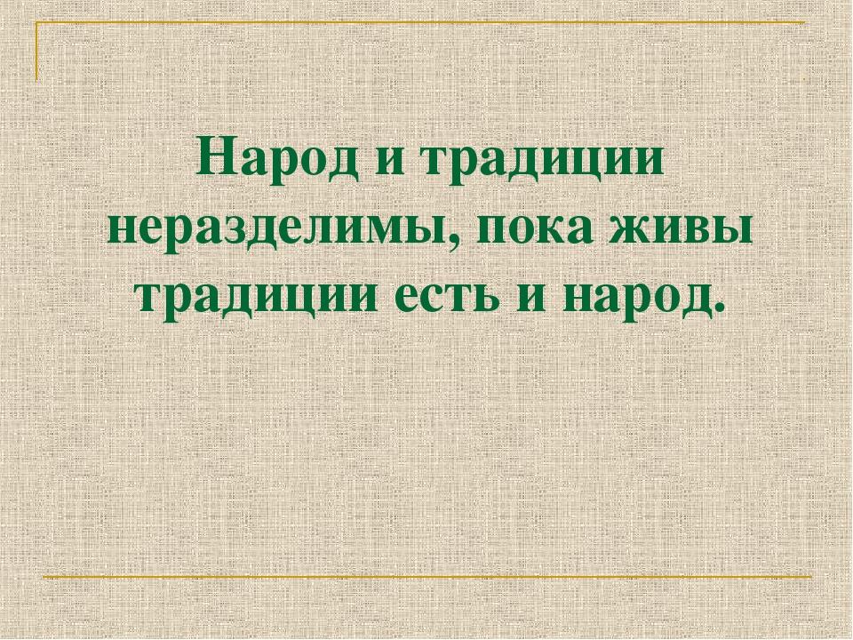 Народ и традиции неразделимы, пока живы традиции есть и народ.