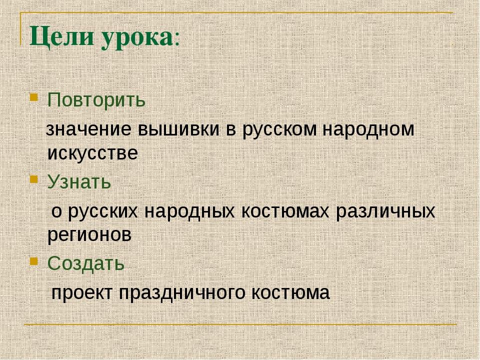 Цели урока: Повторить значение вышивки в русском народном искусстве Узнать о...