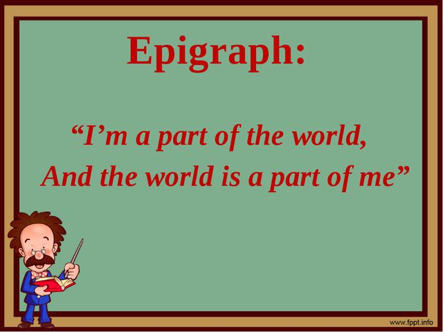"""Epigraph: """"I'm a part of the world, And the world is a part of me"""""""