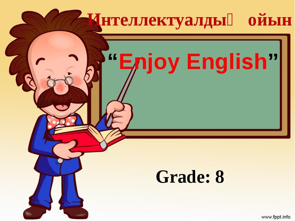 """Интеллектуалдық ойын """"Enjoy English"""" Grade: 8"""