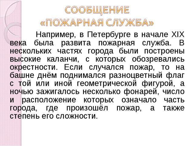 Например, в Петербурге в начале XIX века была развита пожарная служба. В нес...