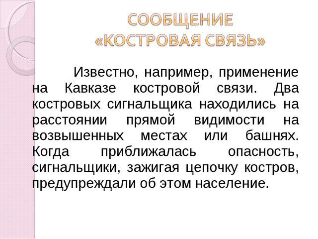 Известно, например, применение на Кавказе костровой связи. Два костровых сиг...