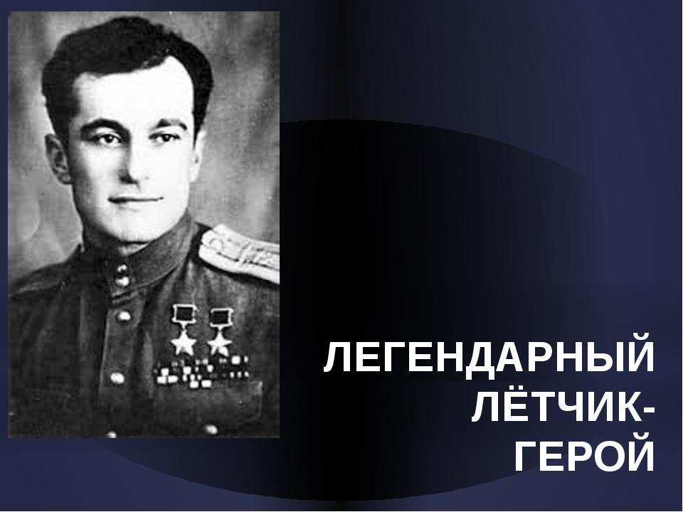 ЛЕГЕНДАРНЫЙ ЛЁТЧИК- ГЕРОЙ