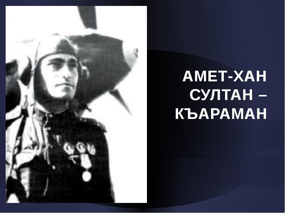 АМЕТ-ХАН СУЛТАН – КЪАРАМАН