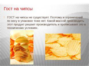 Гост на чипсы ГОСТ на чипсы не существует. Поэтому и ограничений по весу в уп