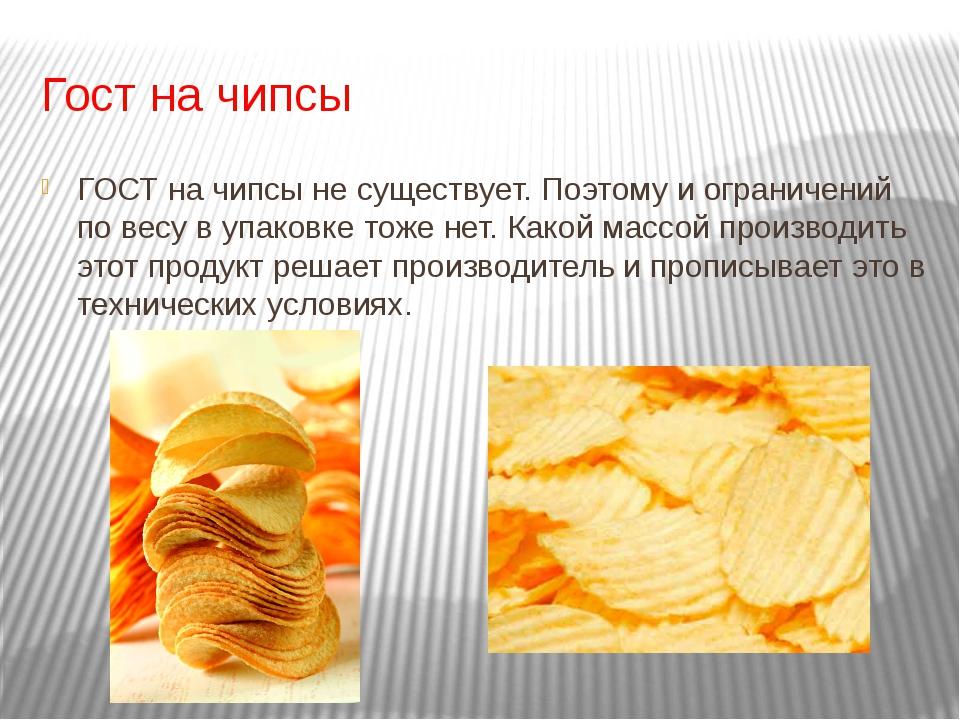 Гост на чипсы ГОСТ на чипсы не существует. Поэтому и ограничений по весу в уп...