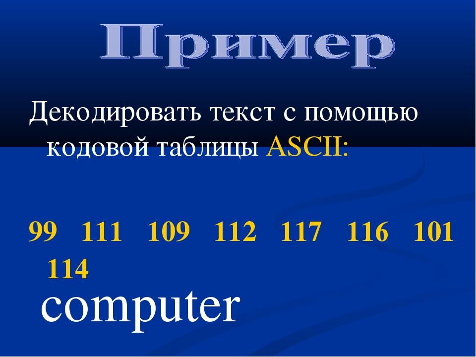 Декодировать текст с помощью кодовой таблицы ASCII: 99 111 109 112 117 116 10...