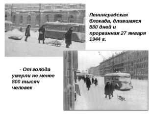 - От голода умерли не менее 800 тысяч человек  Ленинградская блокада, дливш