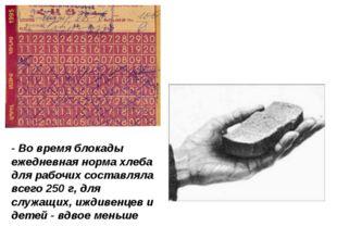 - Во время блокады ежедневная норма хлеба для рабочих составляла всего 250 г,