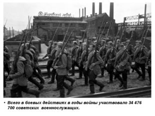 Всего в боевых действиях в годы войны участвовало 34 476 700 советскихвоенн