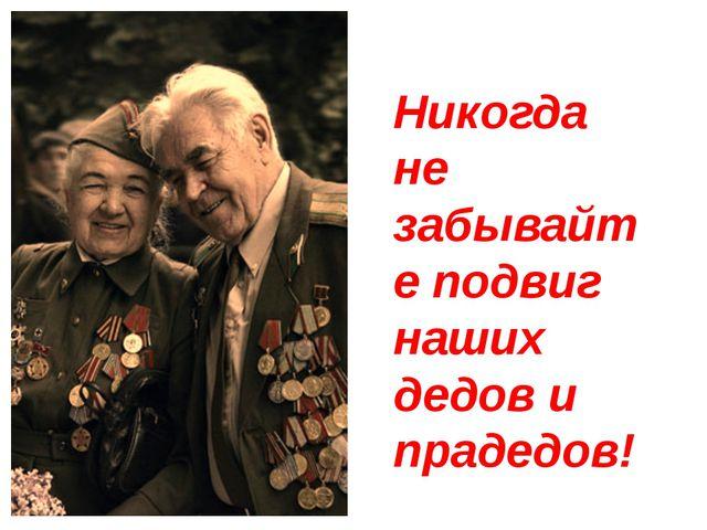 Никогда не забывайте подвиг наших дедов и прадедов!