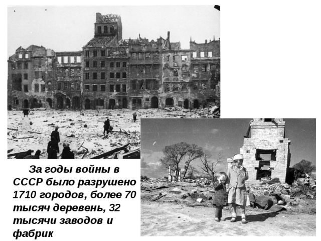 За годы войны в СССР было разрушено 1710 городов, более 70 тысяч деревень, 3...