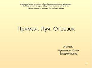 * Прямая. Луч. Отрезок Учитель Лукашевич Юлия Владимировна Муниципальное казе