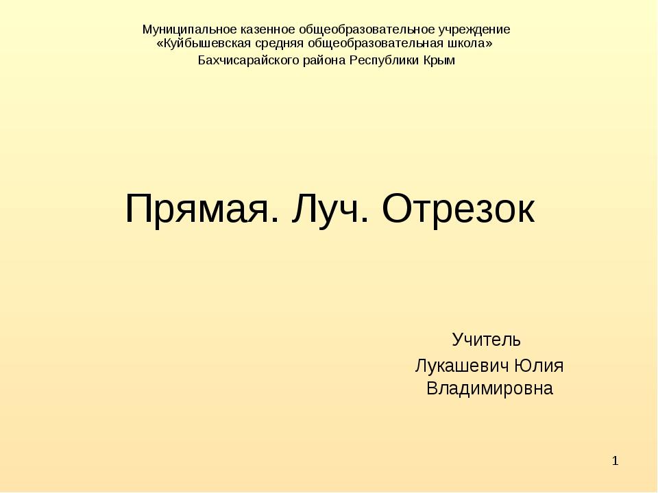 * Прямая. Луч. Отрезок Учитель Лукашевич Юлия Владимировна Муниципальное казе...