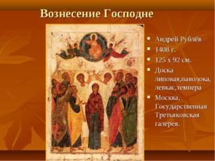 Вознесение Господне Андрей Рублёв 1408 г. 125 х 92 см. Доска липовая,паволока