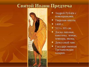 Святой Иоанн Предтеча Андрей Рублёв с помощниками. Тверская школа. 1408 г. 31