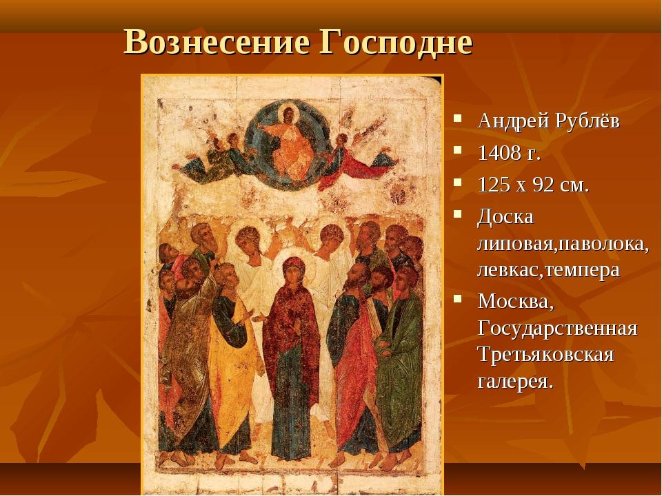 Вознесение Господне Андрей Рублёв 1408 г. 125 х 92 см. Доска липовая,паволока...