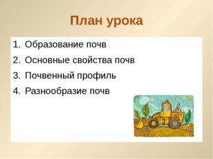 План урока Образование почв Основные свойства почв Почвенный профиль Разнообр