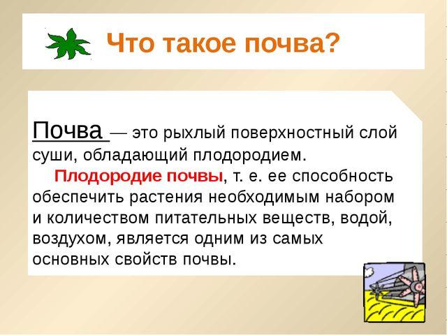 Что такое почва? Почва — это рыхлый поверхностный слой суши, обладающий плодо...