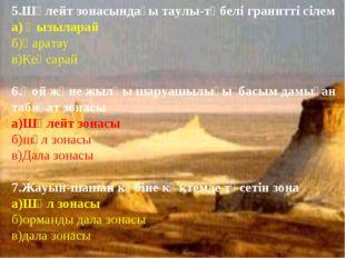 5.Шөлейт зонасындағы таулы-төбелі гранитті сілем а) Қызыларай б)Қаратау в)Кең