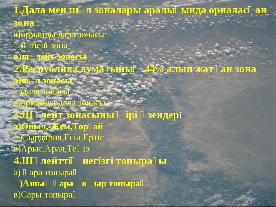 1.Дала мен шөл зоналары аралығында орналасқан зона а)орманды дала зонасы ә)өт...