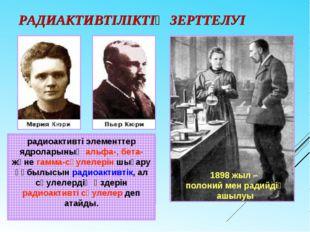 РАДИАКТИВТІЛІКТІҢ ЗЕРТТЕЛУІ 1898 жыл – полоний мен радийдің ашылуы радиоактив