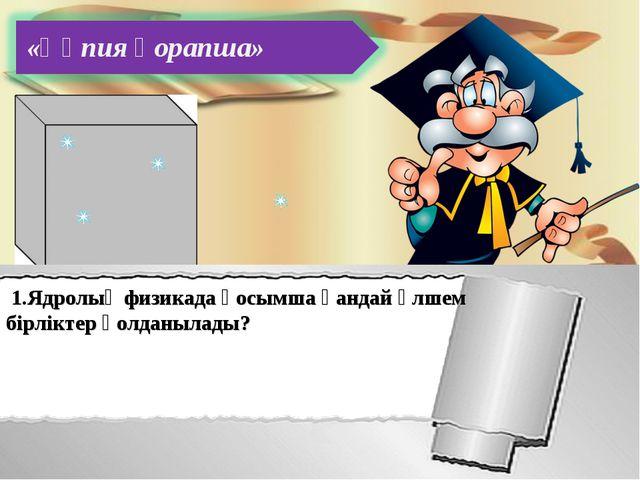 «Құпия қорапша» 1.Ядролық физикада қосымша қандай өлшем бірліктер қолданылады?