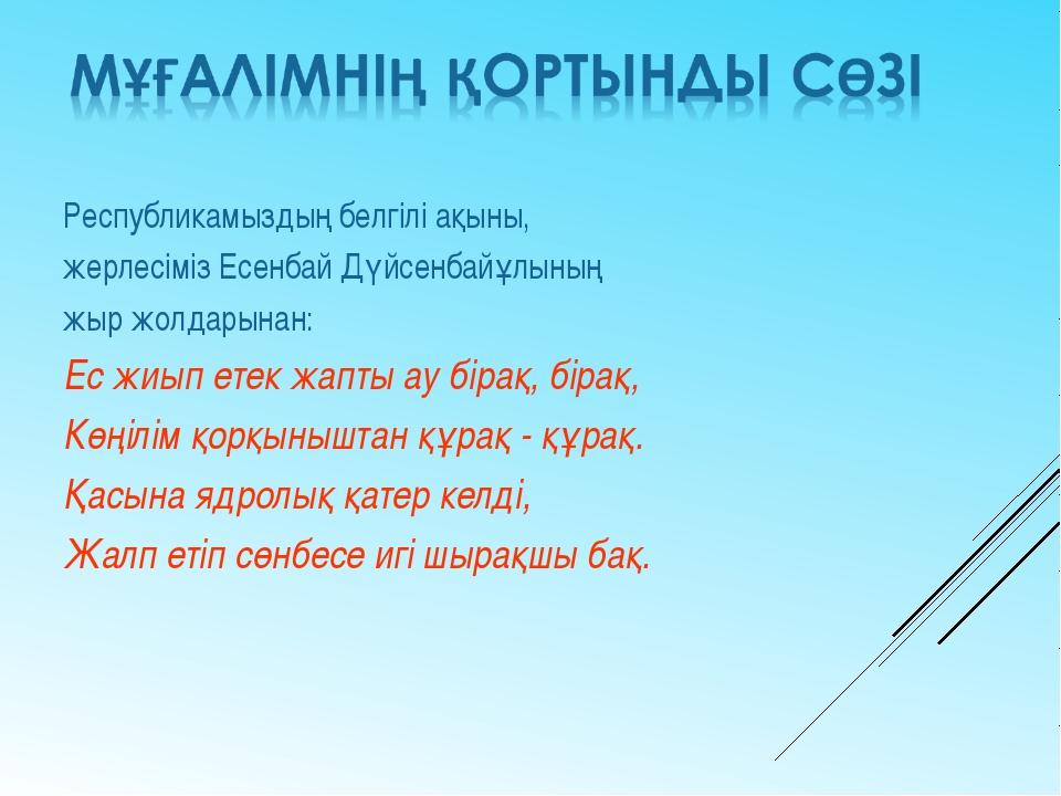 Республикамыздың белгілі ақыны, жерлесіміз Есенбай Дүйсенбайұлының жыр жолдар...