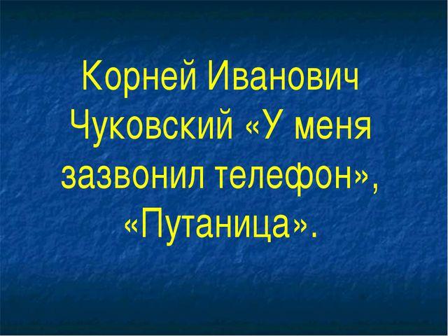 Корней Иванович Чуковский «У меня зазвонил телефон», «Путаница».