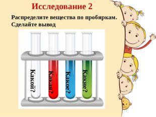Исследование 2 Распределите вещества по пробиркам. Сделайте вывод Какой? Как