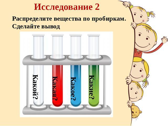 Исследование 2 Распределите вещества по пробиркам. Сделайте вывод Какой? Как...