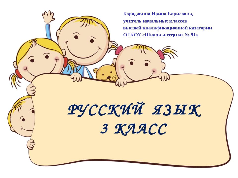 РУССКИЙ ЯЗЫК 3 КЛАСС Бородавина Ирина Борисовна, учитель начальных классов вы...