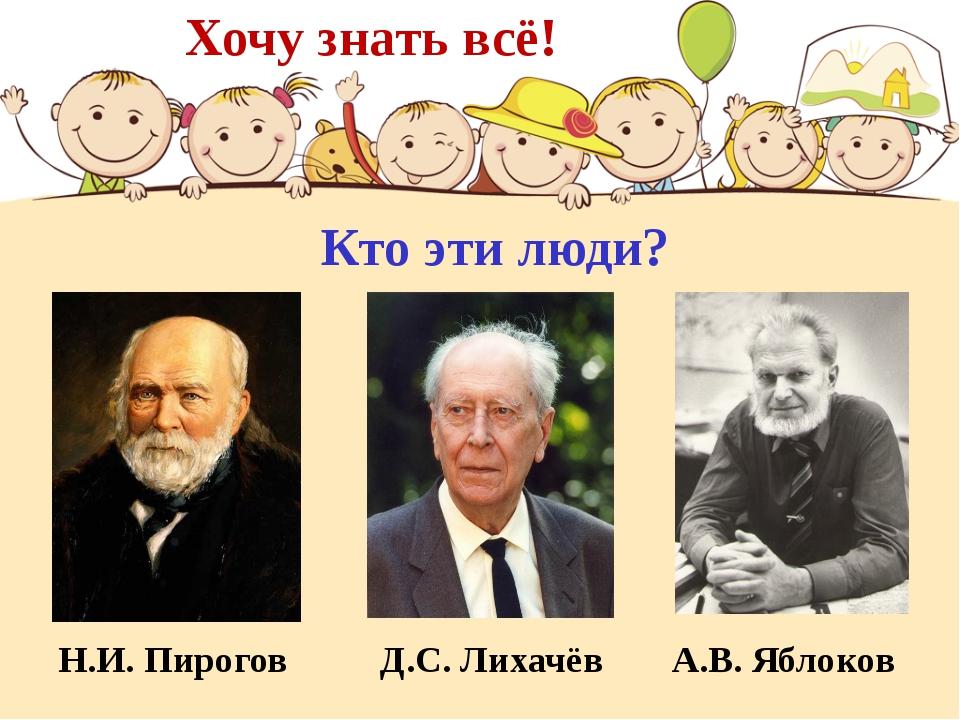 Хочу знать всё! Н.И. Пирогов Д.С. Лихачёв А.В. Яблоков Кто эти люди?