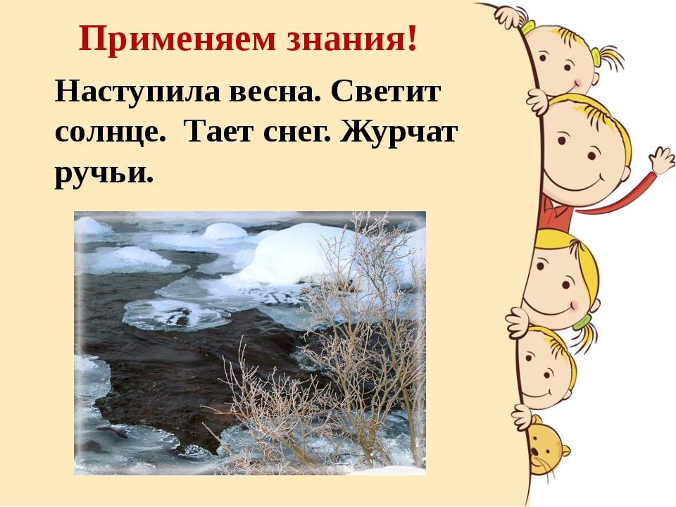 Применяем знания! Наступила весна. Светит солнце. Тает снег. Журчат ручьи.