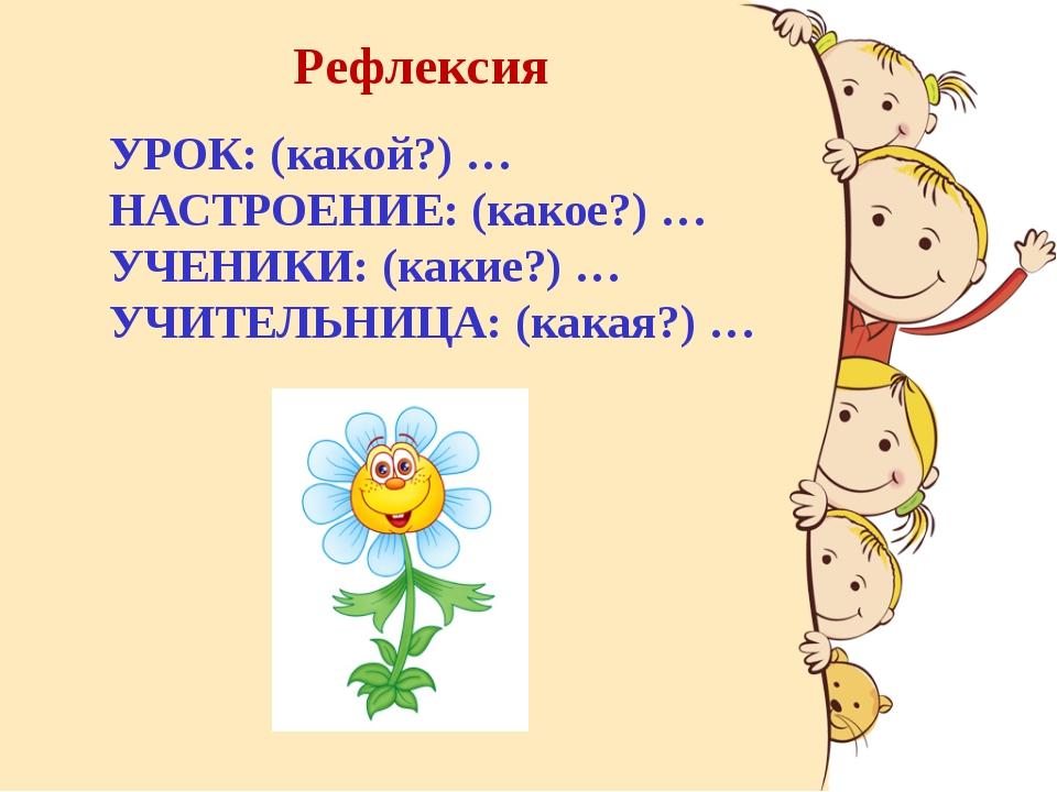 Рефлексия УРОК: (какой?) … НАСТРОЕНИЕ: (какое?) … УЧЕНИКИ: (какие?) … УЧИТЕЛЬ...
