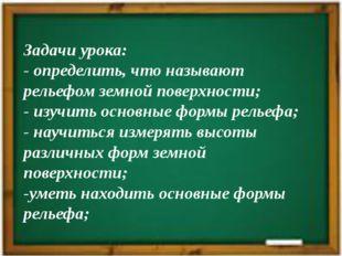 Задачи урока: - определить, что называют рельефом земной поверхности; - изучи
