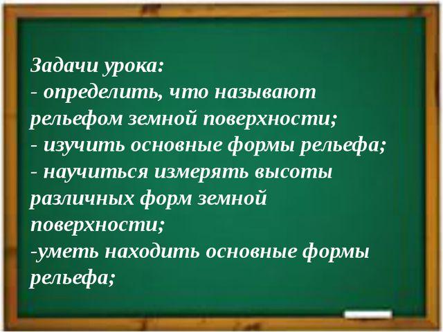 Задачи урока: - определить, что называют рельефом земной поверхности; - изучи...
