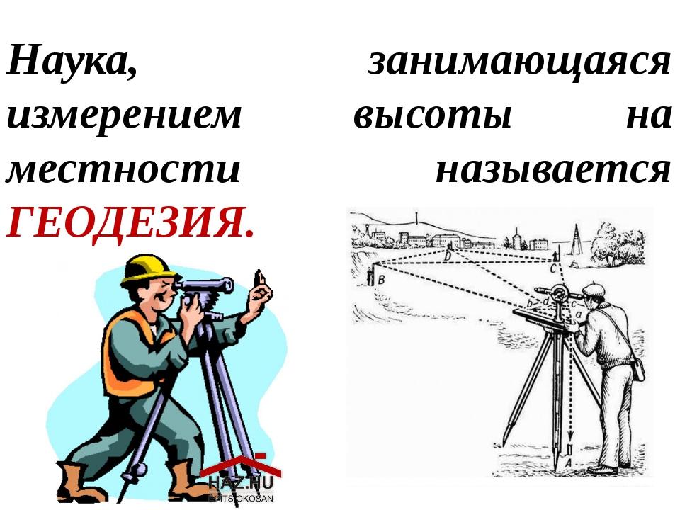 Наука, занимающаяся измерением высоты на местности называется ГЕОДЕЗИЯ.